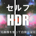 白飛びした天体写真を画像処理で簡単に復元させるセルフHDR